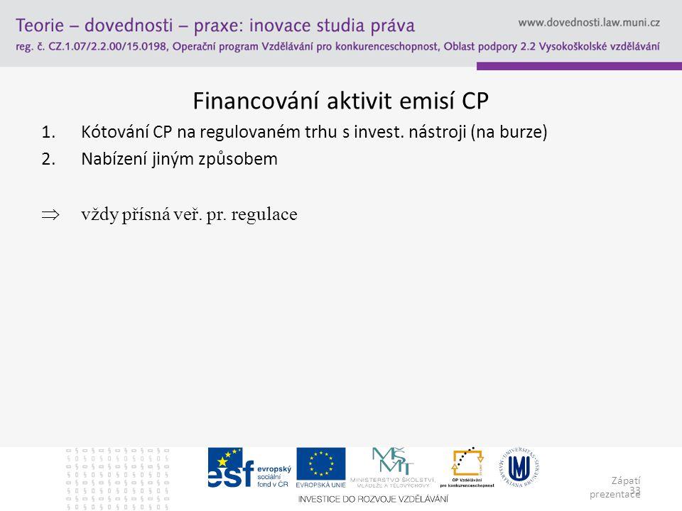 Zápatí prezentace 33 Financování aktivit emisí CP 1.Kótování CP na regulovaném trhu s invest. nástroji (na burze) 2.Nabízení jiným způsobem  vždy pří