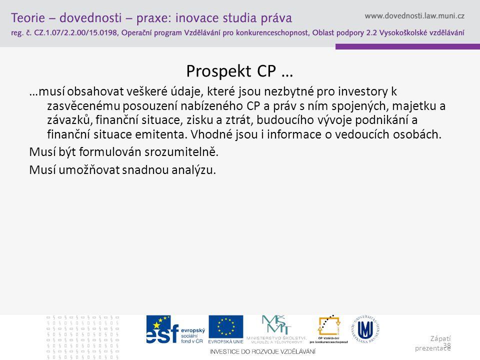 Zápatí prezentace 38 Prospekt CP … …musí obsahovat veškeré údaje, které jsou nezbytné pro investory k zasvěcenému posouzení nabízeného CP a práv s ním