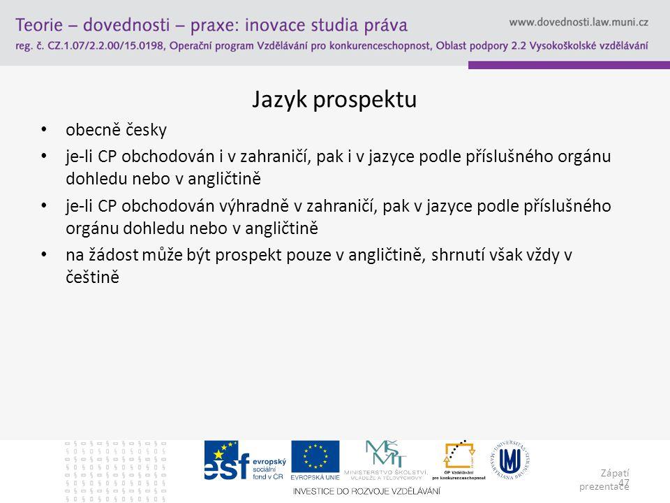 Zápatí prezentace 47 Jazyk prospektu obecně česky je-li CP obchodován i v zahraničí, pak i v jazyce podle příslušného orgánu dohledu nebo v angličtině je-li CP obchodován výhradně v zahraničí, pak v jazyce podle příslušného orgánu dohledu nebo v angličtině na žádost může být prospekt pouze v angličtině, shrnutí však vždy v češtině