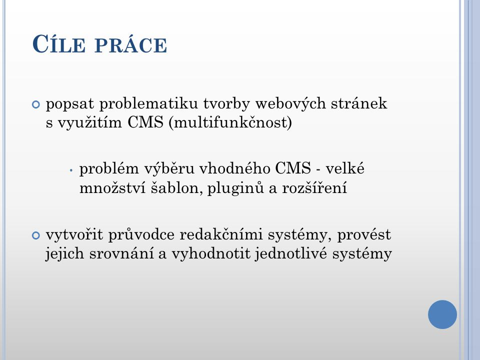 C ÍLE PRÁCE Ukazatele hodnocení konkrétního CMS:  Systémové požadavky  Dokumentace  Uživatelská přívětivost a ovladatelnost  Rozšiřitelnost  Kvalita výsledné prezentace