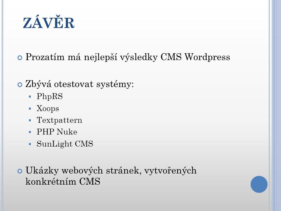 ZÁVĚR Prozatím má nejlepší výsledky CMS Wordpress Zbývá otestovat systémy:  PhpRS  Xoops  Textpattern  PHP Nuke  SunLight CMS Ukázky webových stránek, vytvořených konkrétním CMS