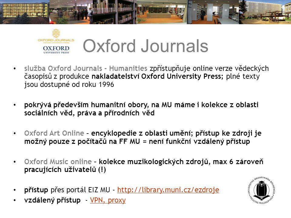 Oxford Journals služba Oxford Journals - Humanities zpřístupňuje online verze vědeckých časopisů z produkce nakladatelství Oxford University Press; plné texty jsou dostupné od roku 1996 pokrývá především humanitní obory, na MU máme i kolekce z oblasti sociálních věd, práva a přírodních věd Oxford Art Online – encyklopedie z oblasti umění; přístup ke zdroji je možný pouze z počítačů na FF MU = není funkční vzdálený přístup Oxford Music online – kolekce muzikologických zdrojů, max 6 zároveň pracujících uživatelů (!) přístup přes portál EIZ MU - http://library.muni.cz/ezdrojehttp://library.muni.cz/ezdroje vzdálený přístup - VPN, proxyVPN, proxy