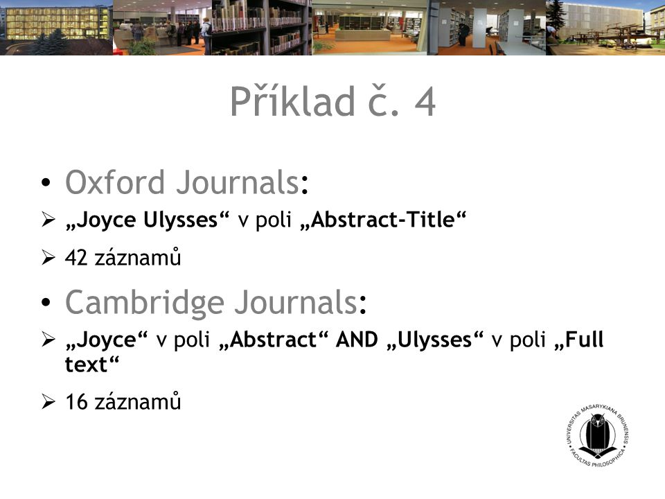 "Příklad č. 4 Oxford Journals:  ""Joyce Ulysses"" v poli ""Abstract-Title""  42 záznamů Cambridge Journals:  ""Joyce"" v poli ""Abstract"" AND ""Ulysses"" v p"