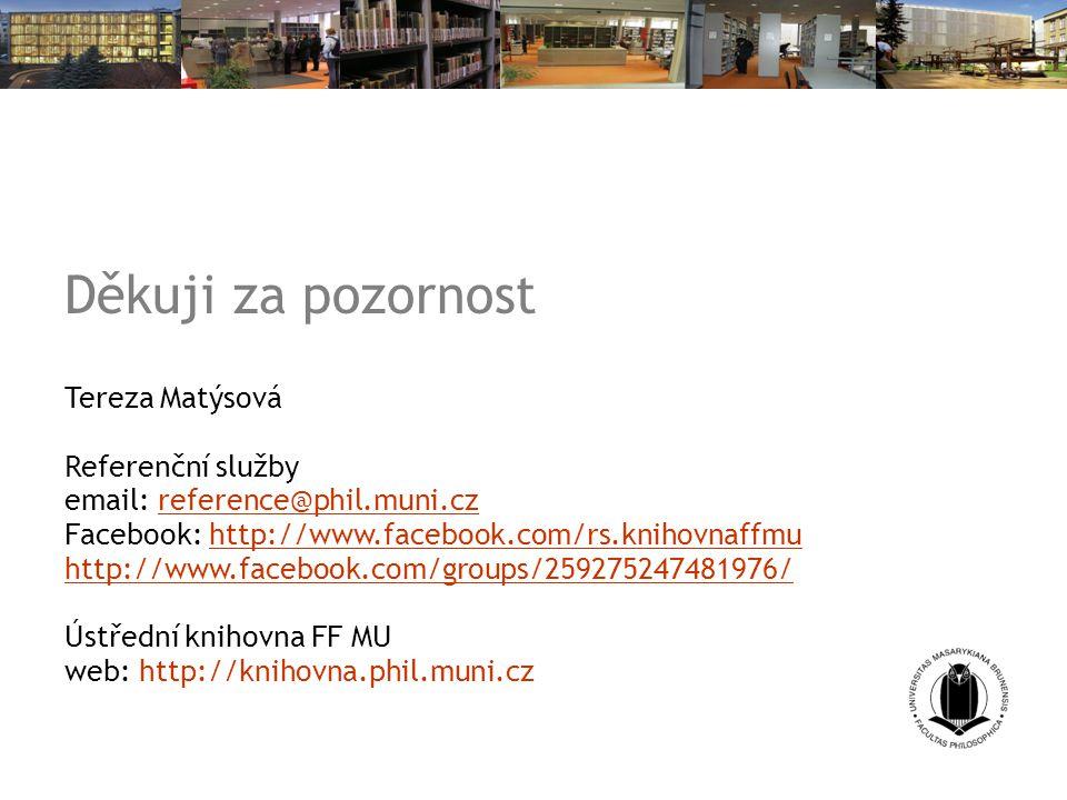 Děkuji za pozornost Tereza Matýsová Referenční služby email: reference@phil.muni.czreference@phil.muni.cz Facebook: http://www.facebook.com/rs.knihovnaffmuhttp://www.facebook.com/rs.knihovnaffmu http://www.facebook.com/groups/259275247481976/ Ústřední knihovna FF MU web: http://knihovna.phil.muni.cz