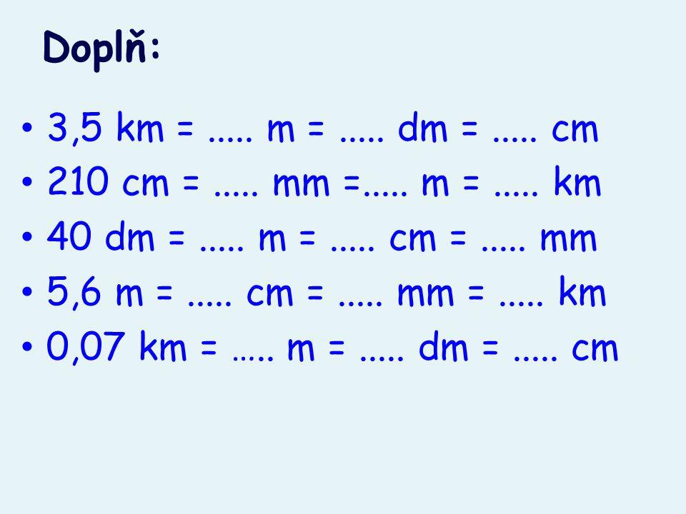 Doplň: 3,5 km =..... m =..... dm =..... cm 210 cm =..... mm =..... m =..... km 40 dm =..... m =..... cm =..... mm 5,6 m =..... cm =..... mm =..... km