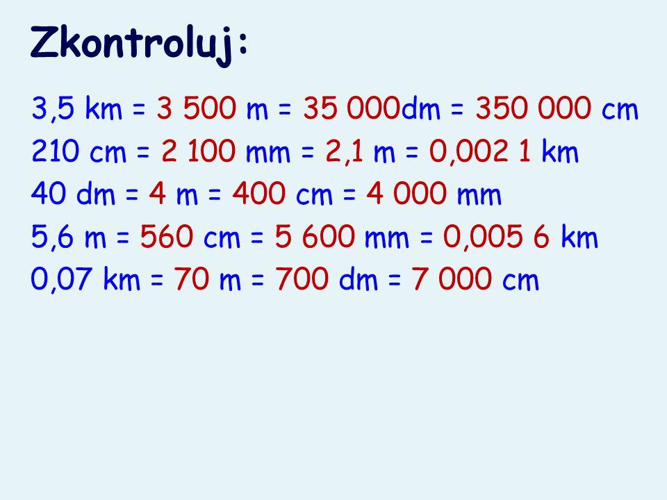 Zkontroluj: 3,5 km = 3 500 m = 35 000dm = 350 000 cm 210 cm = 2 100 mm = 2,1 m = 0,002 1 km 40 dm = 4 m = 400 cm = 4 000 mm 5,6 m = 560 cm = 5 600 mm