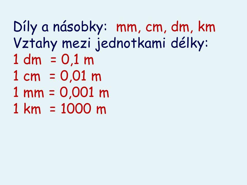 Díly a násobky: mm, cm, dm, km Vztahy mezi jednotkami délky: 1 dm = 0,1 m 1 cm = 0,01 m 1 mm = 0,001 m 1 km = 1000 m