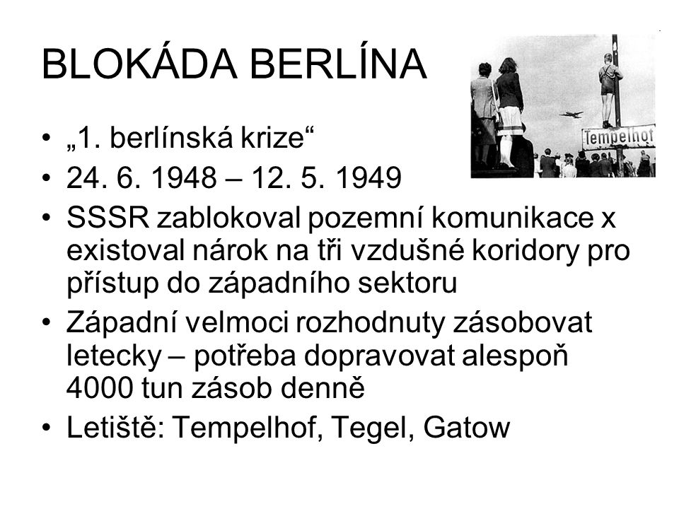 """BLOKÁDA BERLÍNA """"1. berlínská krize"""" 24. 6. 1948 – 12. 5. 1949 SSSR zablokoval pozemní komunikace x existoval nárok na tři vzdušné koridory pro přístu"""
