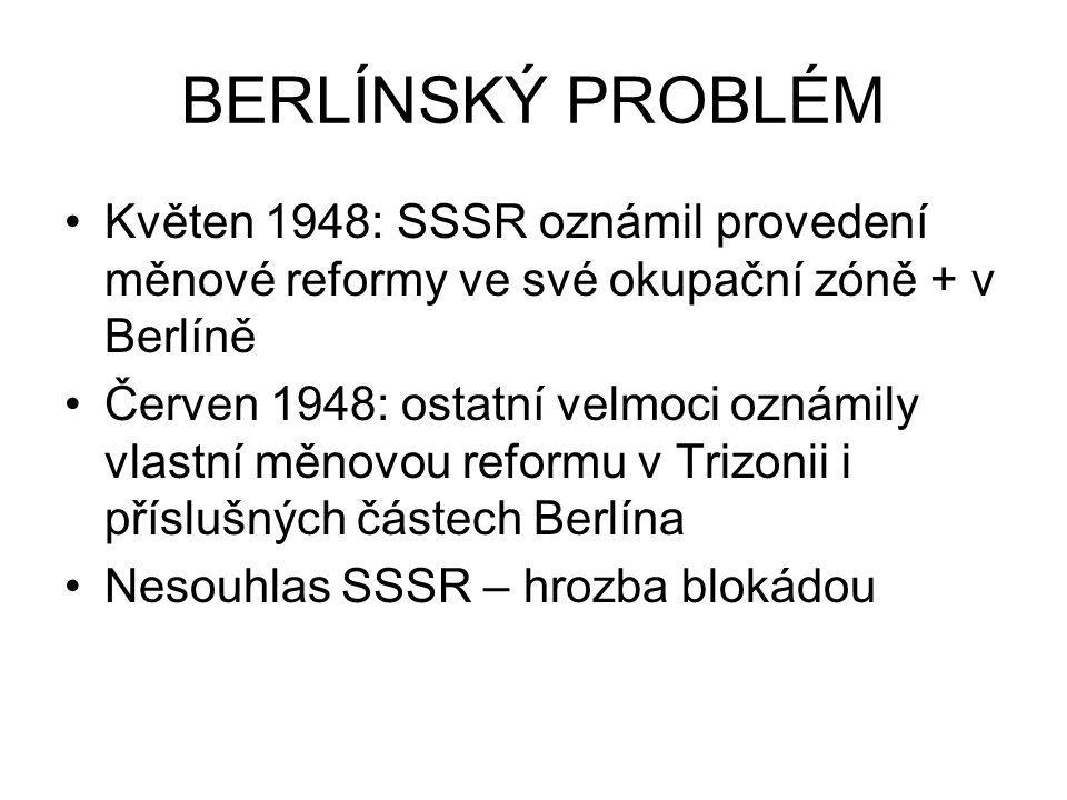 BERLÍNSKÝ PROBLÉM Květen 1948: SSSR oznámil provedení měnové reformy ve své okupační zóně + v Berlíně Červen 1948: ostatní velmoci oznámily vlastní mě