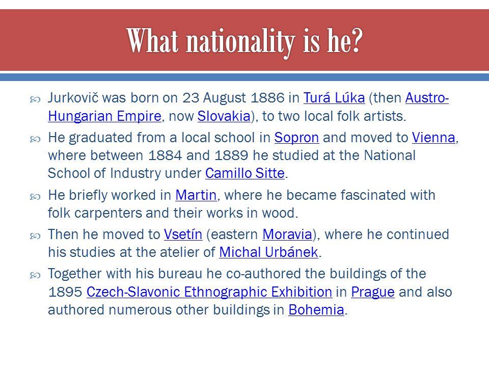  Jurkovič was born on 23 August 1886 in Turá Lúka (then Austro- Hungarian Empire, now Slovakia), to two local folk artists.Turá LúkaAustro- Hungarian