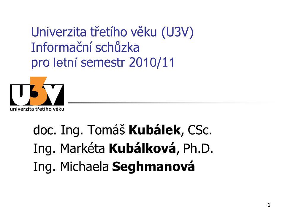 11 Univerzita třetího věku (U3V) Informační schůzka pro letní semestr 20 10 /1 1 doc. Ing. Tomáš Kubálek, CSc. Ing. Markéta Kubálková, Ph.D. Ing. Mich
