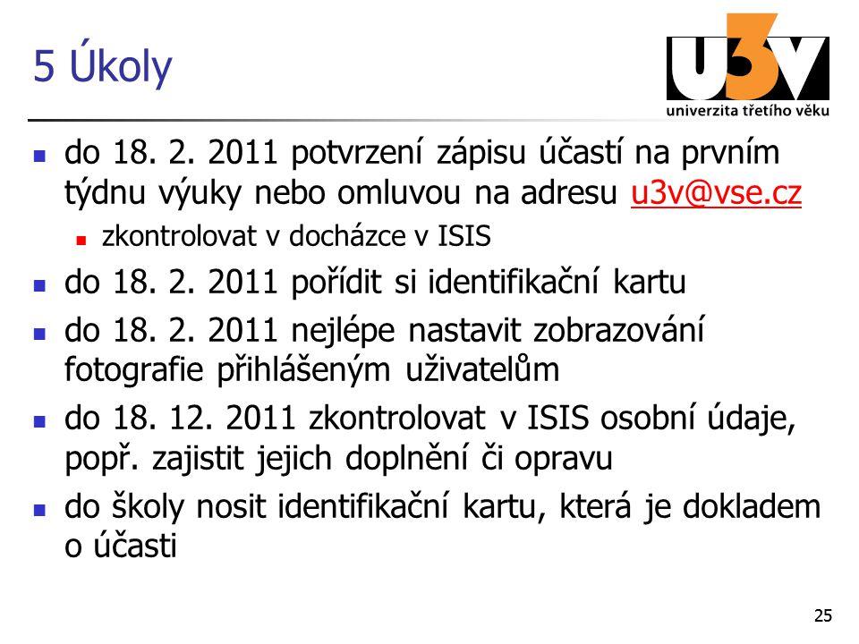 25 5 Úkoly do 18. 2. 2011 potvrzení zápisu účastí na prvním týdnu výuky nebo omluvou na adresu u3v@vse.czu3v@vse.cz zkontrolovat v docházce v ISIS do