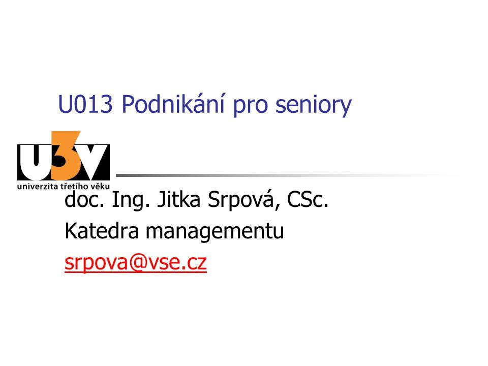 U013 Podnikání pro seniory doc. Ing. Jitka Srpová, CSc. Katedra managementu srpova@vse.cz
