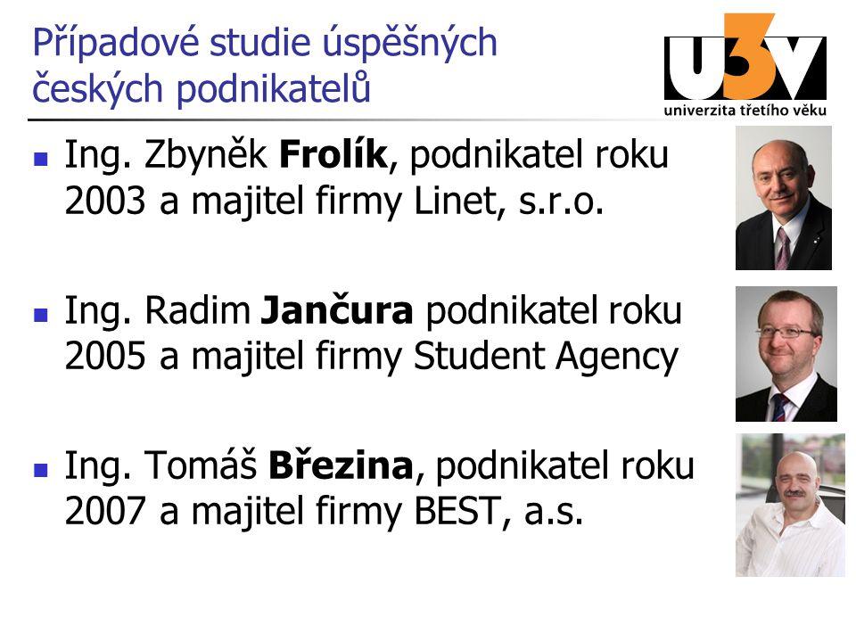 Případové studie úspěšných českých podnikatelů Ing. Zbyněk Frolík, podnikatel roku 2003 a majitel firmy Linet, s.r.o. Ing. Radim Jančura podnikatel ro