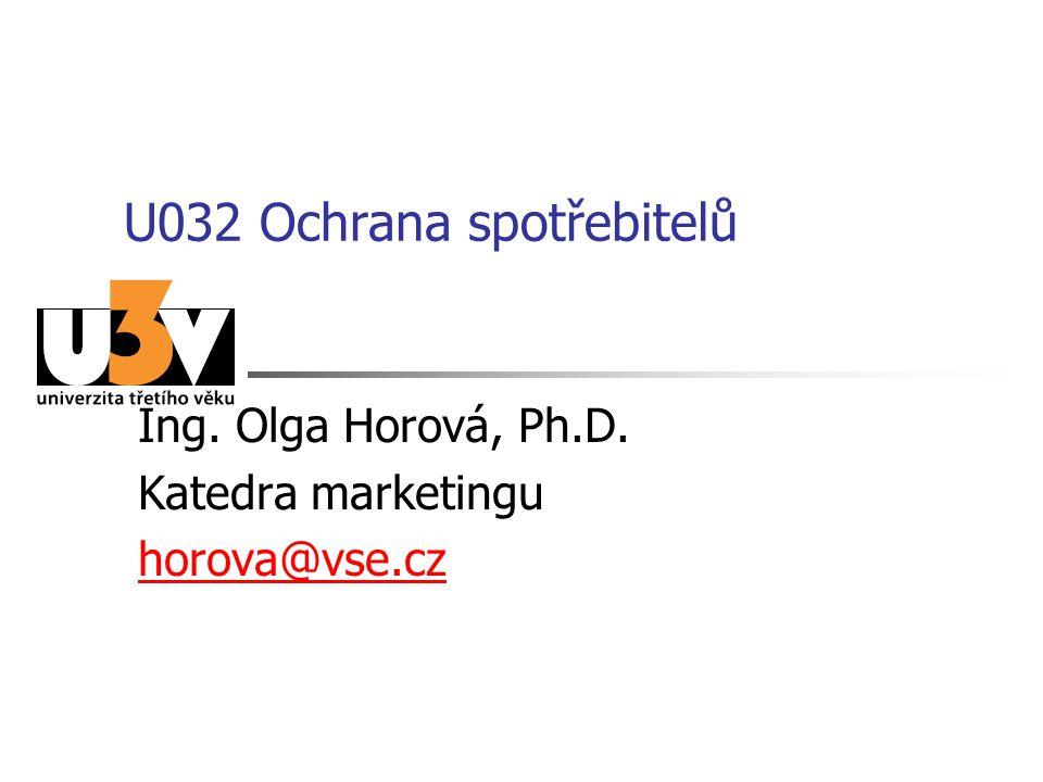 U032 Ochrana spotřebitelů Ing. Olga Horová, Ph.D. Katedra marketingu horova@vse.cz