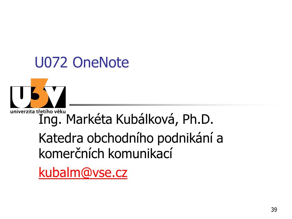 U072 OneNote Ing. Markéta Kubálková, Ph.D. Katedra obchodního podnikání a komerčních komunikací kubalm@vse.cz 39