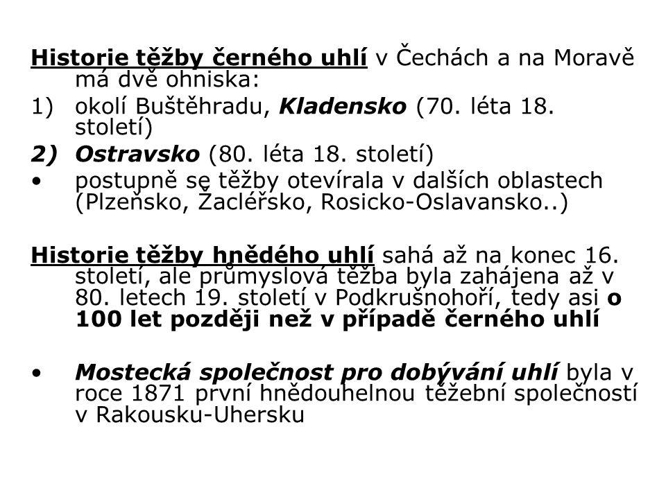 Historie těžby černého uhlí v Čechách a na Moravě má dvě ohniska: 1)okolí Buštěhradu, Kladensko (70. léta 18. století) 2)Ostravsko (80. léta 18. stole