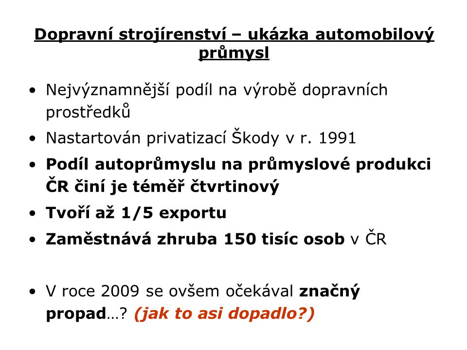Dopravní strojírenství – ukázka automobilový průmysl Nejvýznamnější podíl na výrobě dopravních prostředků Nastartován privatizací Škody v r. 1991 Podí