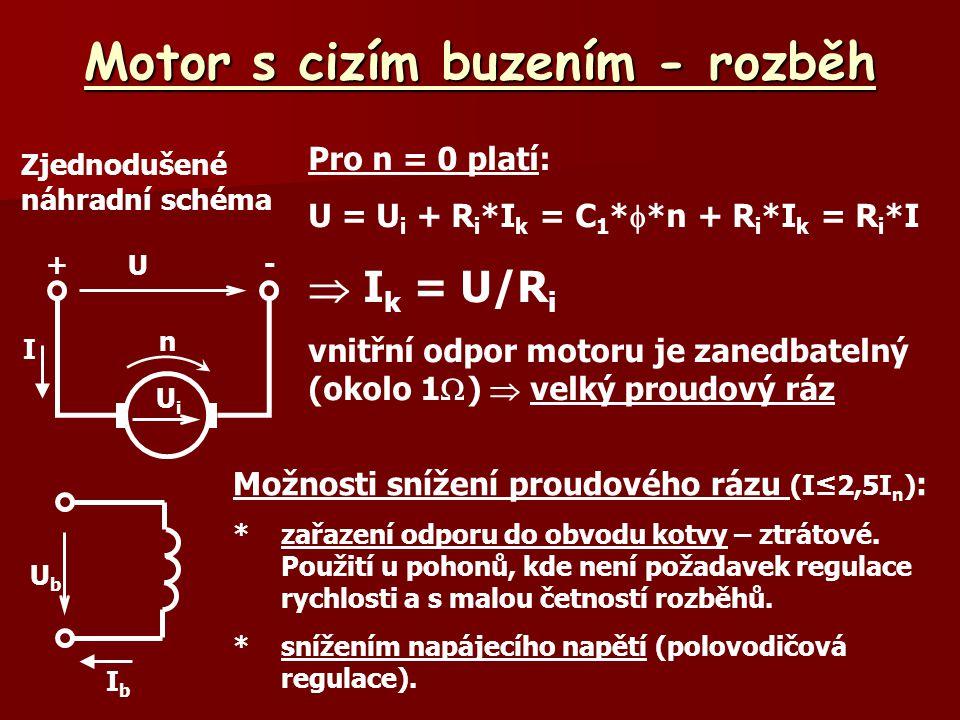 Motor s cizím buzením - rozběh Zjednodušené náhradní schéma UbUb IbIb U +- UiUi n I Pro n = 0 platí: U = U i + R i *I k = C 1 *  *n + R i *I k = R i *I  I k = U/R i vnitřní odpor motoru je zanedbatelný (okolo 1  )  velký proudový ráz Možnosti snížení proudového rázu (I≤2,5I n ) : *zařazení odporu do obvodu kotvy – ztrátové.