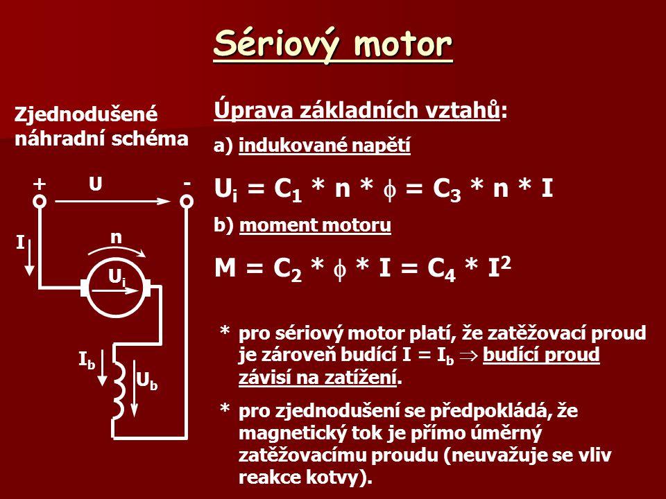 Sériový motor Zjednodušené náhradní schéma Úprava základních vztahů: a) indukované napětí U i = C 1 * n *  = C 3 * n * I b) moment motoru M = C 2 *  * I = C 4 * I 2 *pro sériový motor platí, že zatěžovací proud je zároveň budící I = I b  budící proud závisí na zatížení.
