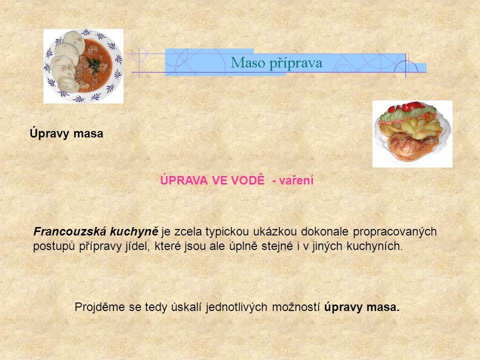 Úpravy masa ÚPRAVA VE VODĚ - vaření Francouzská kuchyně je zcela typickou ukázkou dokonale propracovaných postupů přípravy jídel, které jsou ale úplně