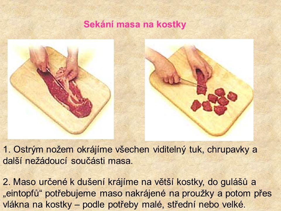 Sekání masa na kostky 1.Ostrým nožem okrájíme všechen viditelný tuk, chrupavky a další nežádoucí součásti masa. 2. Maso určené k dušení krájíme na vět