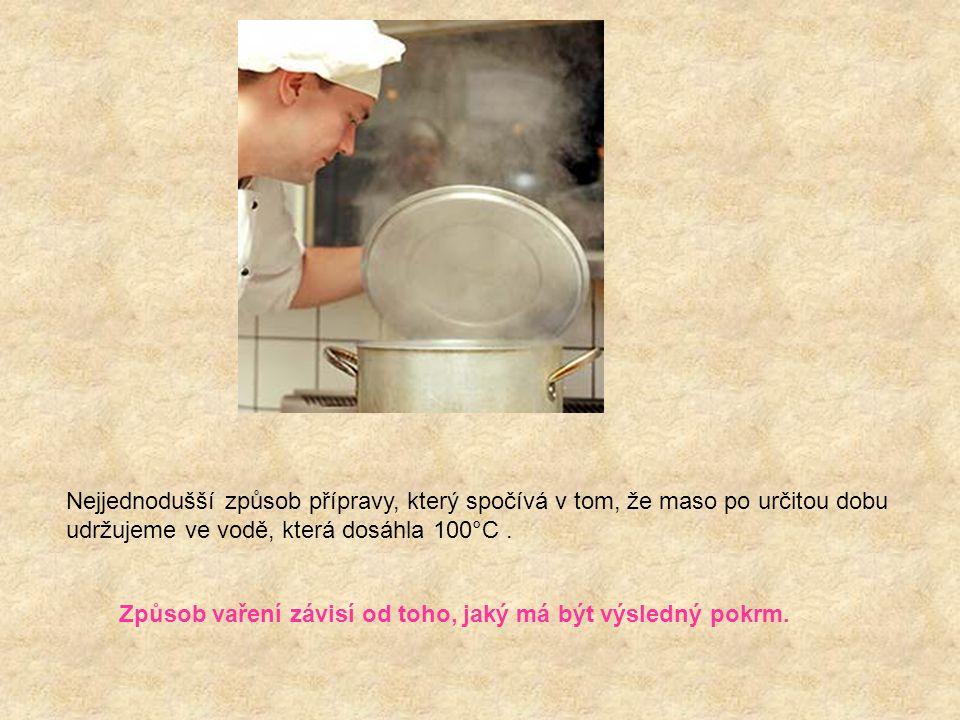 Nejjednodušší způsob přípravy, který spočívá v tom, že maso po určitou dobu udržujeme ve vodě, která dosáhla 100°C. Způsob vaření závisí od toho, jaký