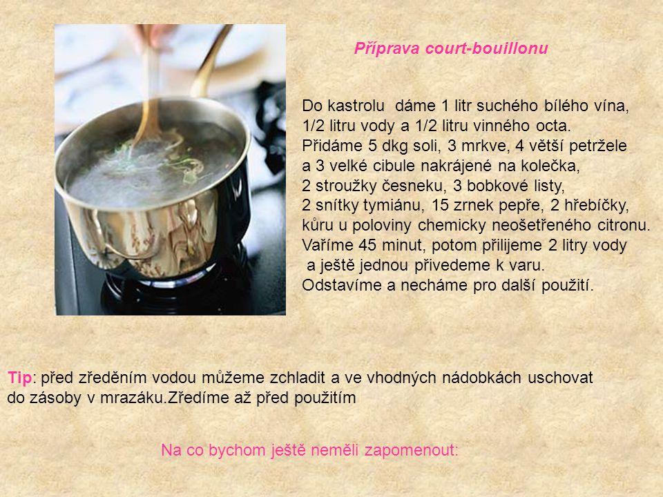 Příprava court-bouillonu Do kastrolu dáme 1 litr suchého bílého vína, 1/2 litru vody a 1/2 litru vinného octa. Přidáme 5 dkg soli, 3 mrkve, 4 větší pe