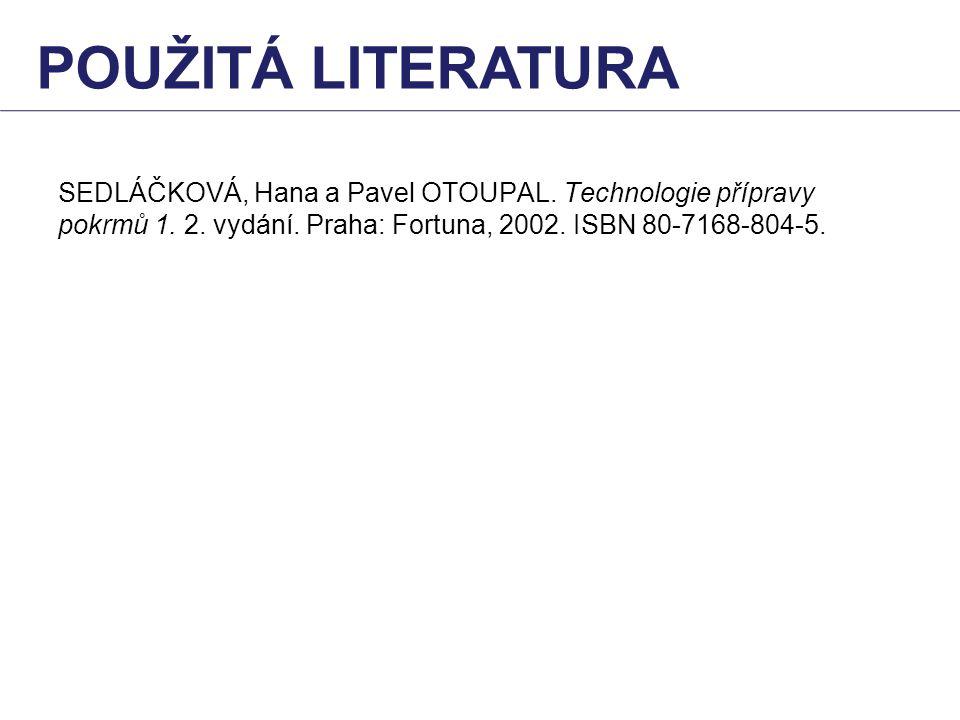 SEDLÁČKOVÁ, Hana a Pavel OTOUPAL. Technologie přípravy pokrmů 1. 2. vydání. Praha: Fortuna, 2002. ISBN 80-7168-804-5. POUŽITÁ LITERATURA