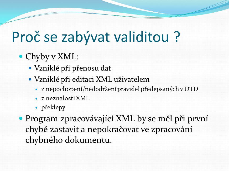 Proč se zabývat validitou ? Chyby v XML: Vzniklé při přenosu dat Vzniklé při editaci XML uživatelem z nepochopení/nedodržení pravidel předepsaných v D