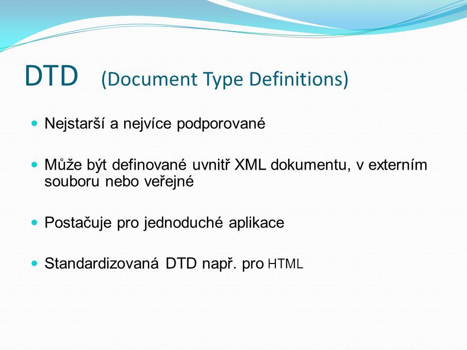 DTD (Document Type Definitions) Nejstarší a nejvíce podporované Může být definované uvnitř XML dokumentu, v externím souboru nebo veřejné Postačuje pro jednoduché aplikace Standardizovaná DTD např.