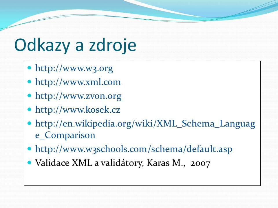 Odkazy a zdroje http://www.w3.org http://www.xml.com http://www.zvon.org http://www.kosek.cz http://en.wikipedia.org/wiki/XML_Schema_Languag e_Comparison http://www.w3schools.com/schema/default.asp Validace XML a validátory, Karas M., 2007