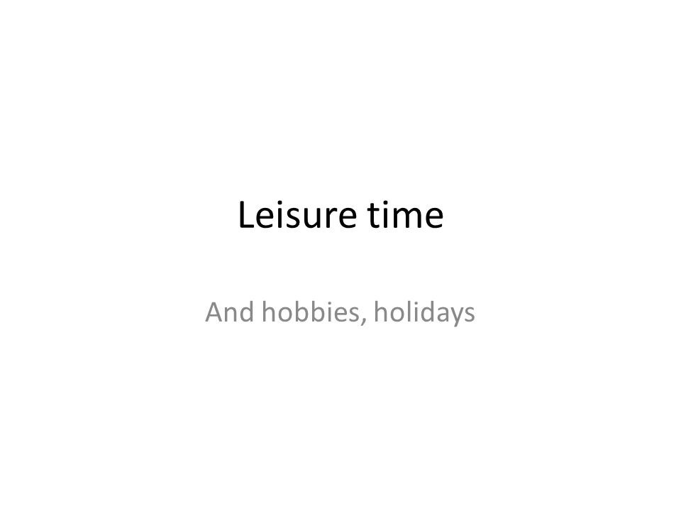 Leisure time And hobbies, holidays