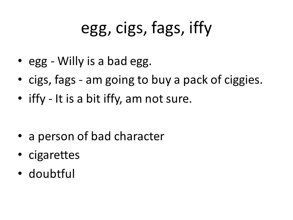 egg, cigs, fags, iffy egg - Willy is a bad egg. cigs, fags - am going to buy a pack of ciggies.