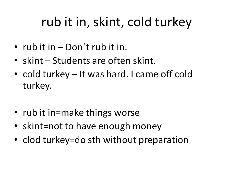 rub it in, skint, cold turkey rub it in – Don`t rub it in.