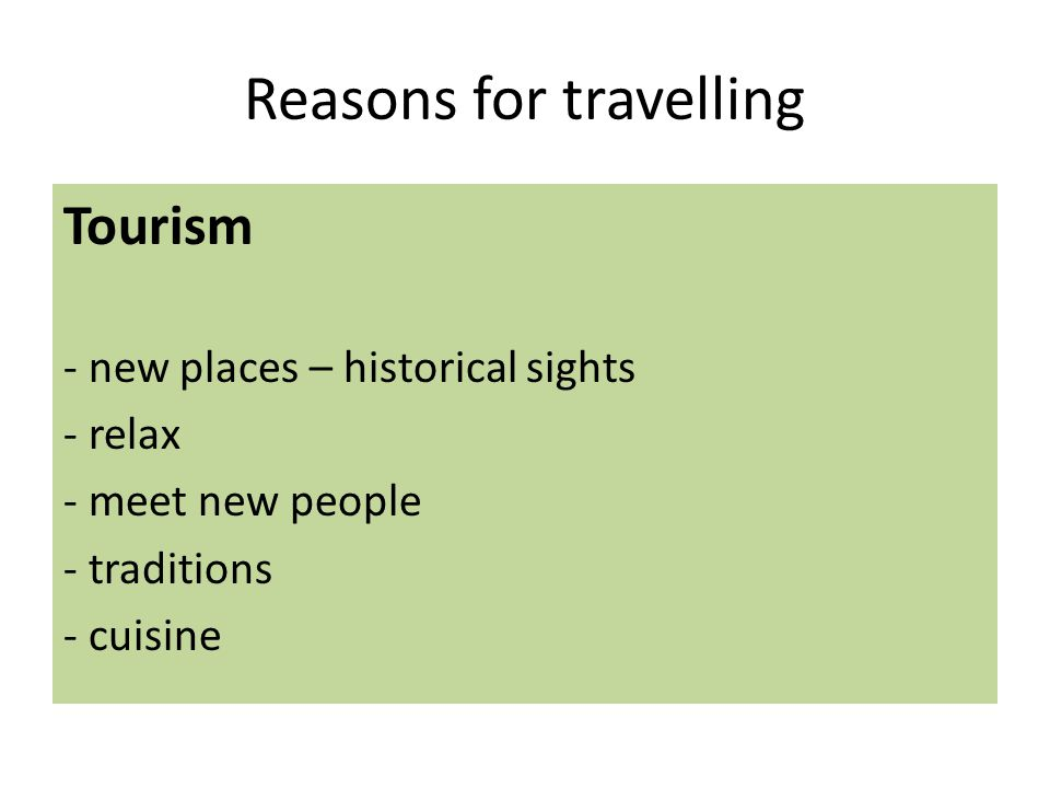 Reasons for travelling Tourism - new places – historical sights - relax - meet new people - traditions - cuisine