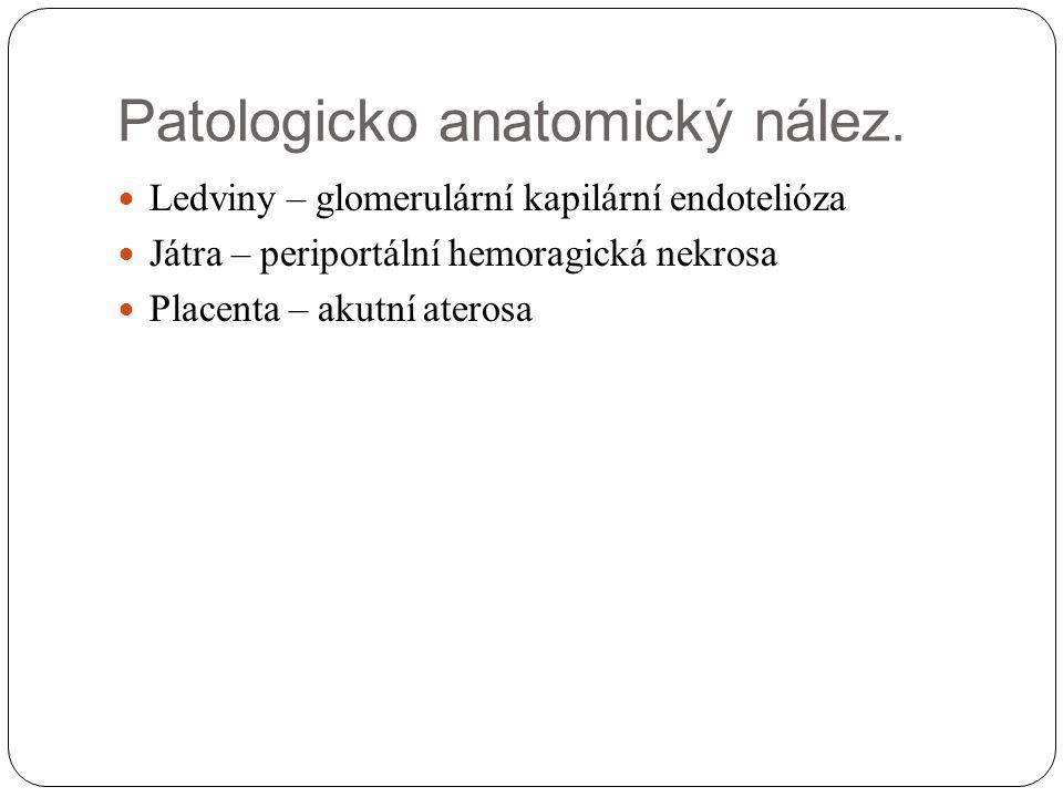 Patologicko anatomický nález. Ledviny – glomerulární kapilární endotelióza Játra – periportální hemoragická nekrosa Placenta – akutní aterosa