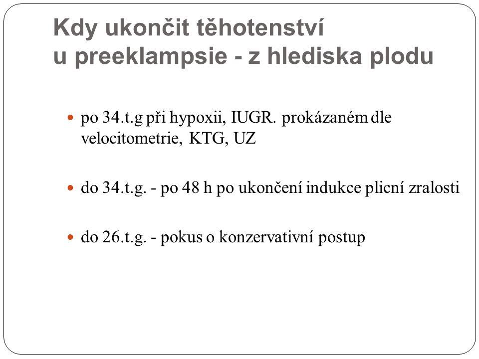 Kdy ukončit těhotenství u preeklampsie - z hlediska plodu po 34.t.g při hypoxii, IUGR. prokázaném dle velocitometrie, KTG, UZ do 34.t.g. - po 48 h po