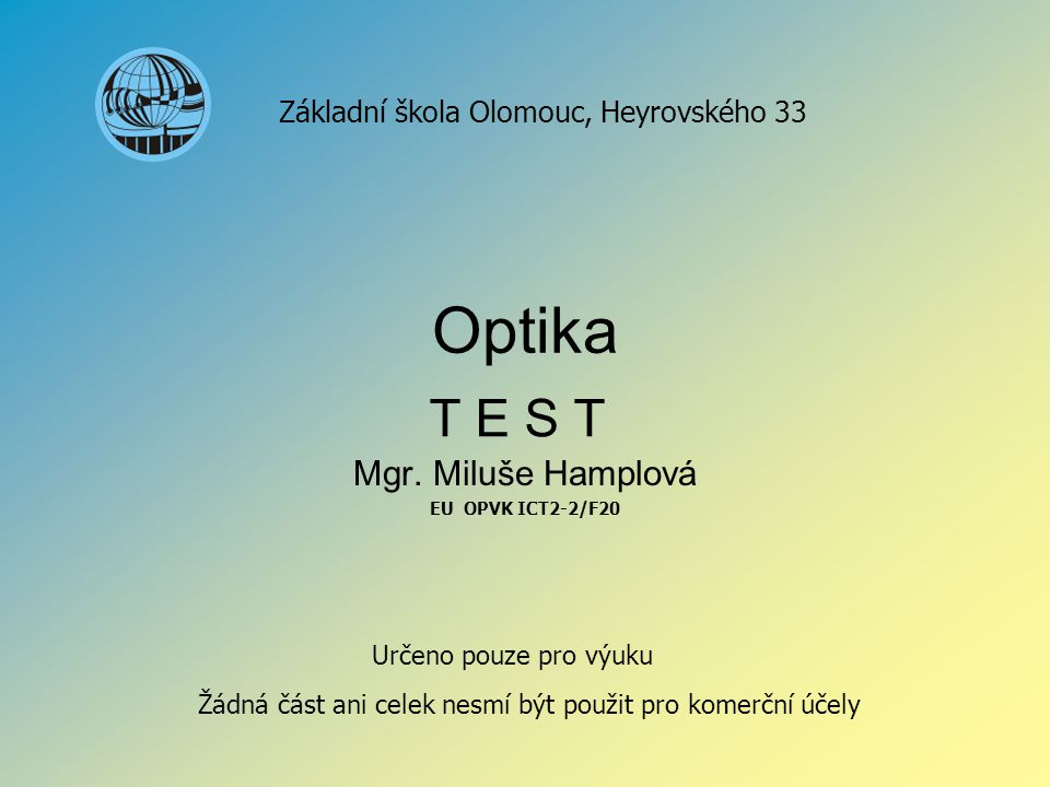 Optika Mgr. Miluše Hamplová EU OPVK ICT2-2/F20 Základní škola Olomouc, Heyrovského 33 Určeno pouze pro výuku Žádná část ani celek nesmí být použit pro