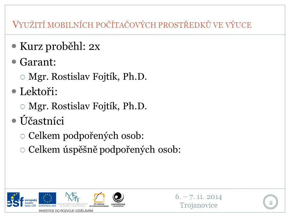 6. – 7. 11. 2014 Trojanovice V YUŽITÍ MOBILNÍCH POČÍTAČOVÝCH PROSTŘEDKŮ VE VÝUCE 2 Kurz proběhl: 2x Garant:  Mgr. Rostislav Fojtík, Ph.D. Lektoři: 