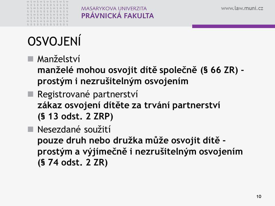 www.law.muni.cz 10 OSVOJENÍ Manželství manželé mohou osvojit dítě společně (§ 66 ZR) - prostým i nezrušitelným osvojením Registrované partnerství záka