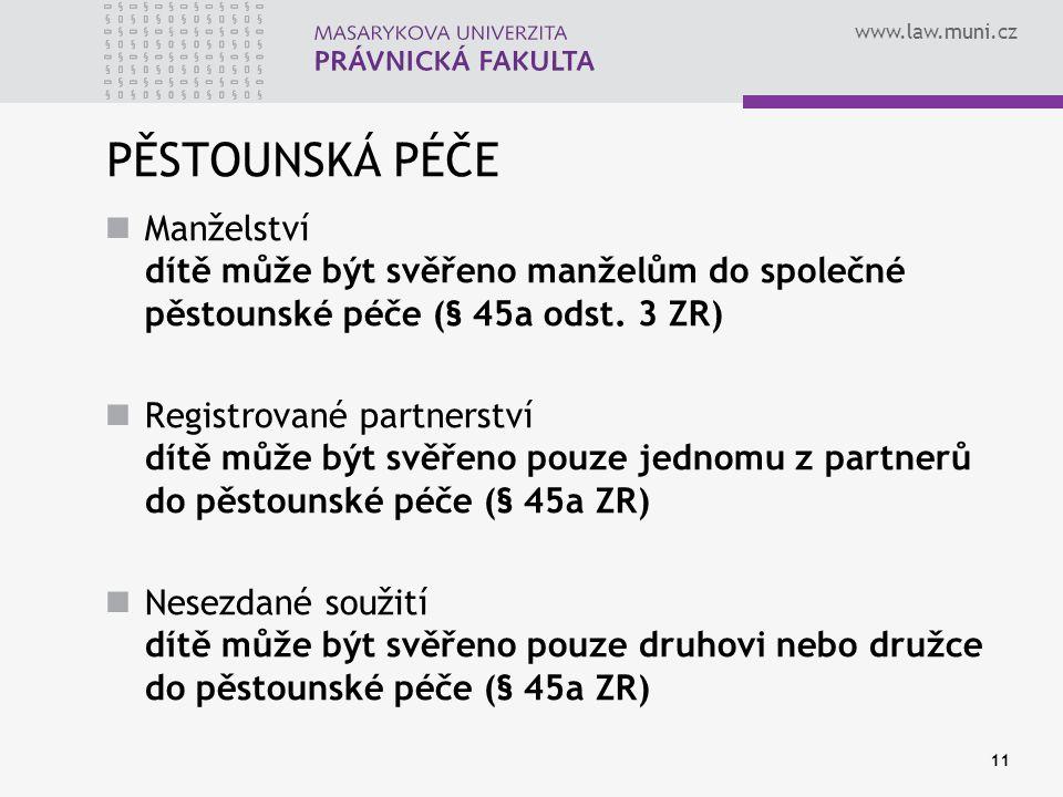 www.law.muni.cz 11 PĚSTOUNSKÁ PÉČE Manželství dítě může být svěřeno manželům do společné pěstounské péče (§ 45a odst. 3 ZR) Registrované partnerství d