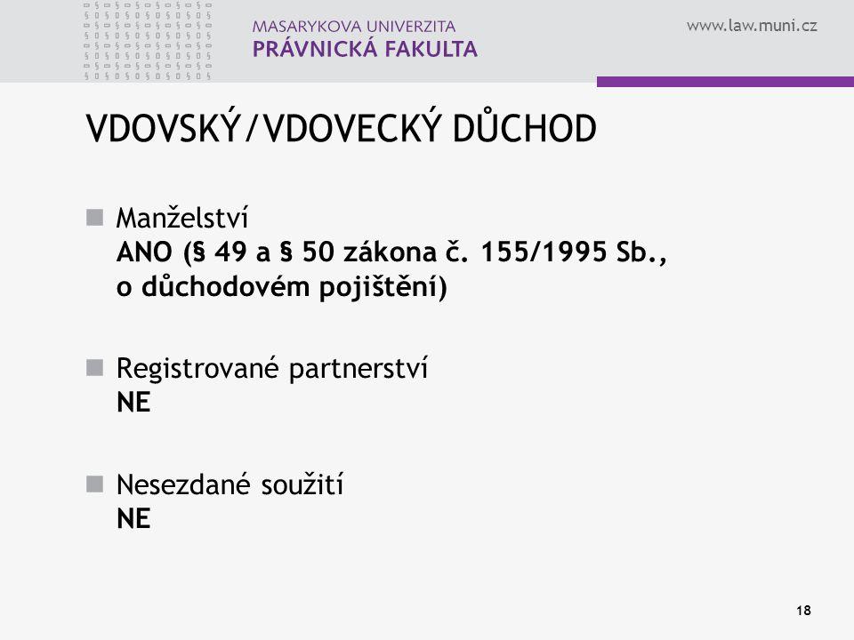 www.law.muni.cz 18 VDOVSKÝ/VDOVECKÝ DŮCHOD Manželství ANO (§ 49 a § 50 zákona č. 155/1995 Sb., o důchodovém pojištění) Registrované partnerství NE Nes