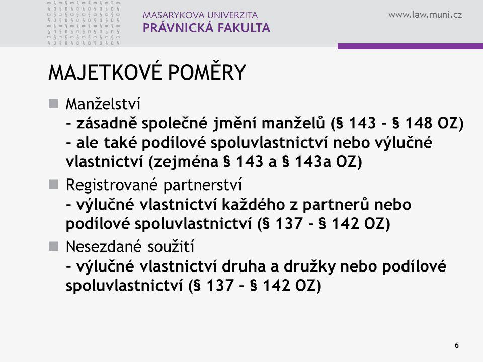 www.law.muni.cz 6 MAJETKOVÉ POMĚRY Manželství - zásadně společné jmění manželů (§ 143 - § 148 OZ) - ale také podílové spoluvlastnictví nebo výlučné vl