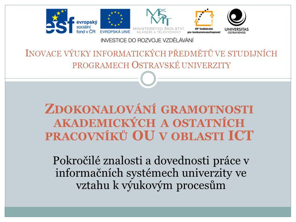I NOVACE VÝUKY INFORMATICKÝCH PŘEDMĚTŮ VE STUDIJNÍCH PROGRAMECH O STRAVSKÉ UNIVERZITY Z DOKONALOVÁNÍ GRAMOTNOSTI AKADEMICKÝCH A OSTATNÍCH PRACOVNÍKŮ OU V OBLASTI ICT Pokročilé znalosti a dovednosti práce v informačních systémech univerzity ve vztahu k výukovým procesům