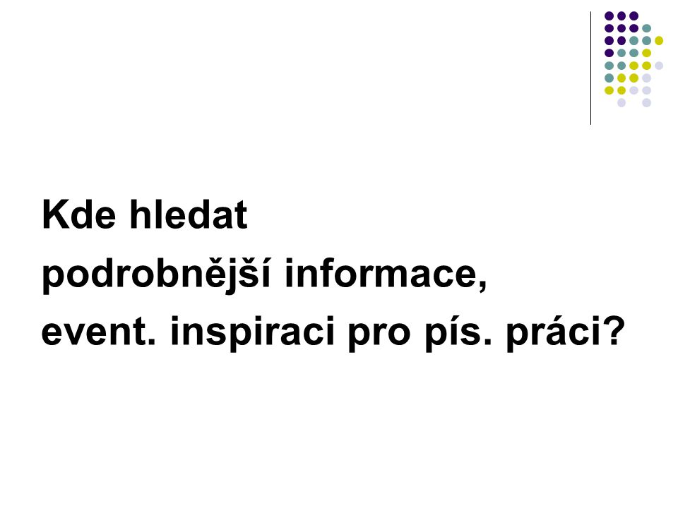 Kde hledat podrobnější informace, event. inspiraci pro pís. práci?