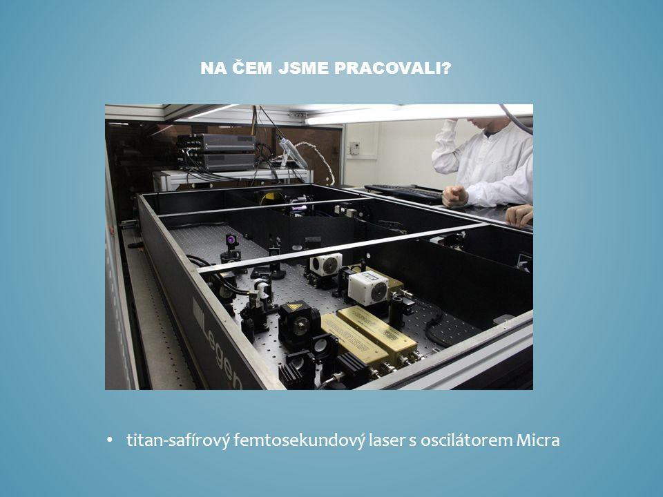 titan-safírový femtosekundový laser s oscilátorem Micra NA ČEM JSME PRACOVALI?