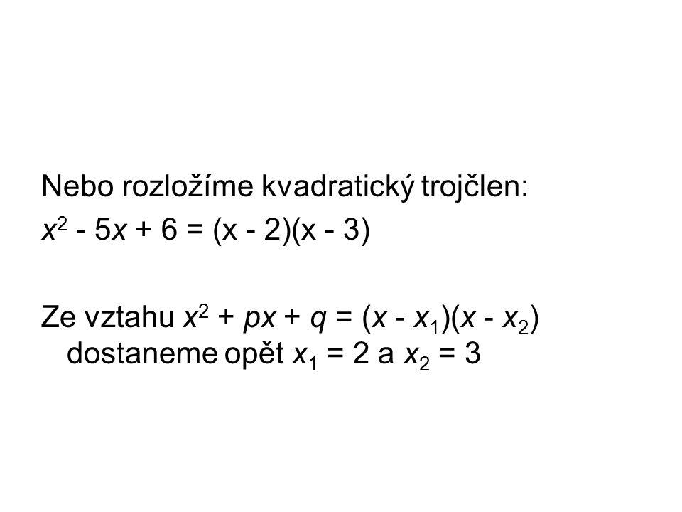 Nebo rozložíme kvadratický trojčlen: x 2 - 5x + 6 = (x - 2)(x - 3) Ze vztahu x 2 + px + q = (x - x 1 )(x - x 2 ) dostaneme opět x 1 = 2 a x 2 = 3
