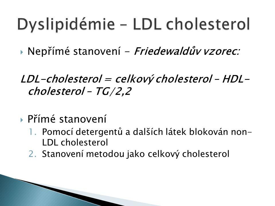  Nepřímé stanovení - Friedewaldův vzorec: LDL-cholesterol = celkový cholesterol – HDL- cholesterol – TG/2,2  Přímé stanovení 1.Pomocí detergentů a dalších látek blokován non- LDL cholesterol 2.Stanovení metodou jako celkový cholesterol
