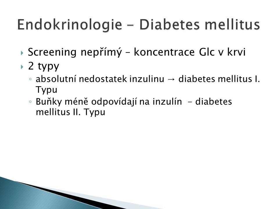  Screening nepřímý – koncentrace Glc v krvi  2 typy ◦ absolutní nedostatek inzulinu → diabetes mellitus I.